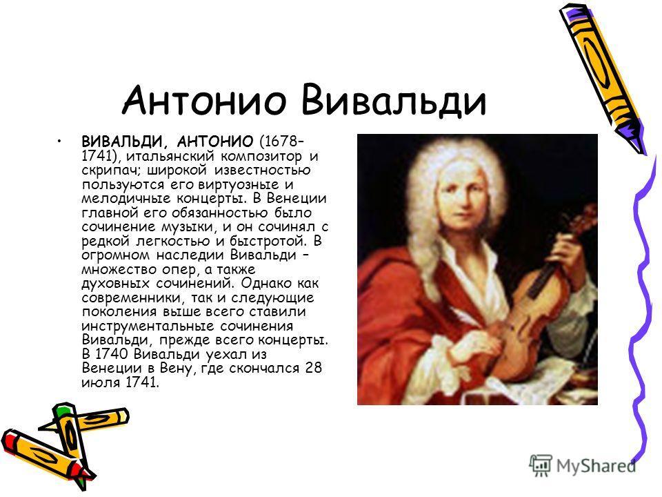Антонио Вивальди ВИВАЛЬДИ, АНТОНИО (1678– 1741), итальянский композитор и скрипач; широкой известностью пользуются его виртуозные и мелодичные концерты. В Венеции главной его обязанностью было сочинение музыки, и он сочинял с редкой легкостью и быстр