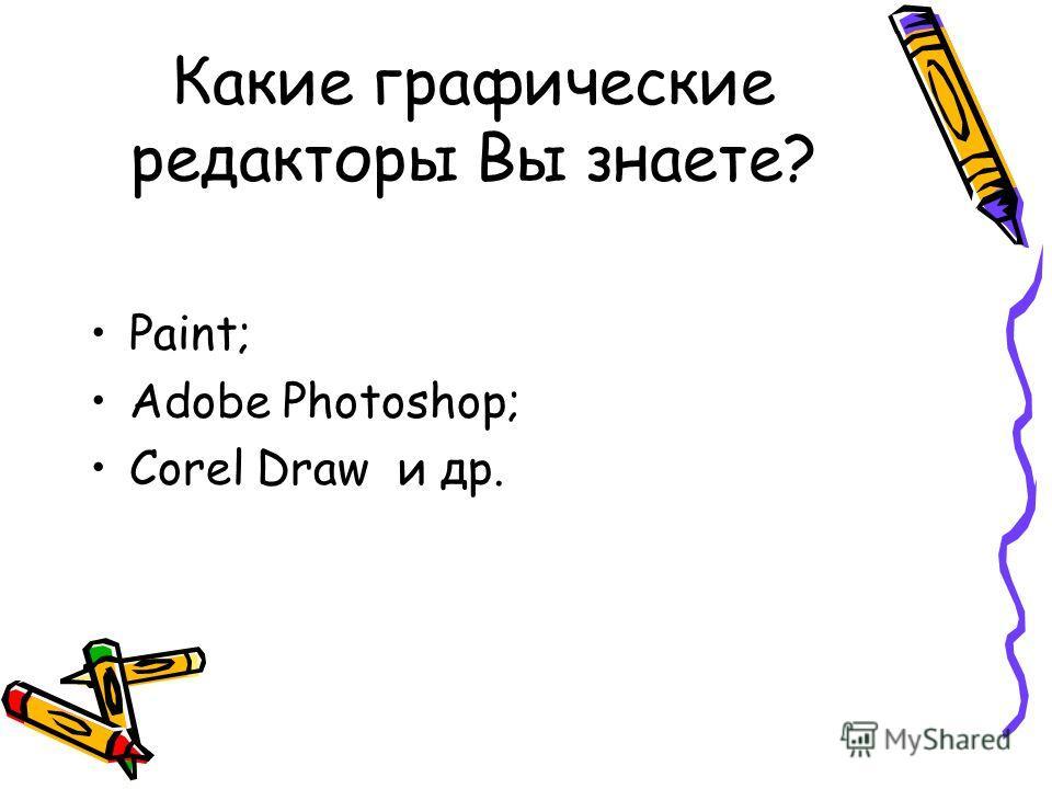Какие графические редакторы Вы знаете? Paint; Adobe Photoshop; Corel Draw и др.
