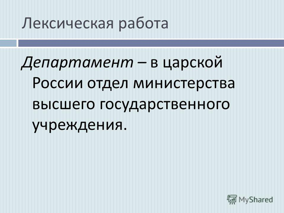 Лексическая работа Департамент – в царской России отдел министерства высшего государственного учреждения.