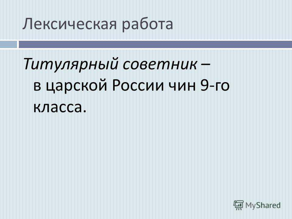 Лексическая работа Титулярный советник – в царской России чин 9- го класса.