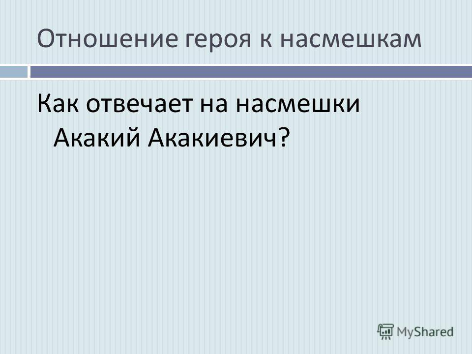 Отношение героя к насмешкам Как отвечает на насмешки Акакий Акакиевич ?