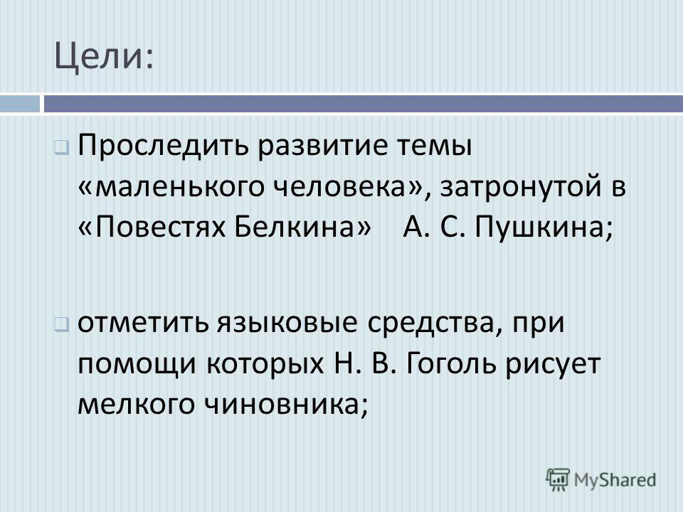 Цели : Проследить развитие темы « маленького человека », затронутой в « Повестях Белкина » А. С. Пушкина ; отметить языковые средства, при помощи которых Н. В. Гоголь рисует мелкого чиновника ;