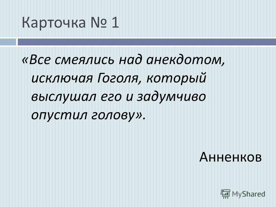 Карточка 1 « Все смеялись над анекдотом, исключая Гоголя, который выслушал его и задумчиво опустил голову ». Анненков