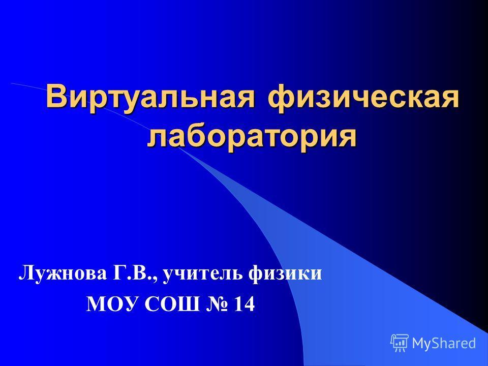 Виртуальная физическая лаборатория Лужнова Г.В., учитель физики МОУ СОШ 14