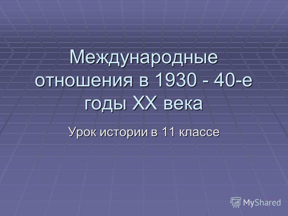 Международные отношения в 1930 - 40-е годы XX века Урок истории в 11 классе