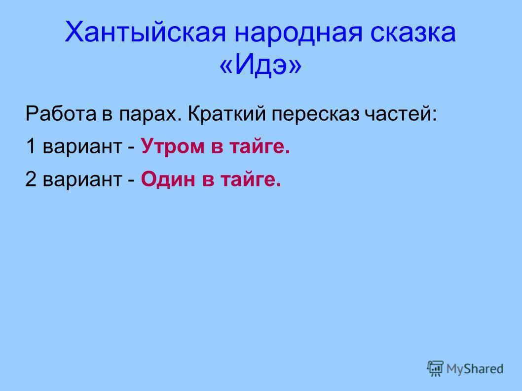 Работа в парах. Краткий пересказ частей: 1 вариант - Утром в тайге. 2 вариант - Один в тайге. Хантыйская народная сказка «Идэ»