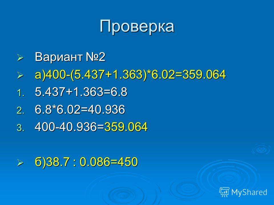Проверка Вариант 2 Вариант 2 а)400-(5.437+1.363)*6.02=359.064 а)400-(5.437+1.363)*6.02=359.064 1. 5.437+1.363=6.8 2. 6.8*6.02=40.936 3. 400-40.936=359.064 б)38.7 : 0.086=450 б)38.7 : 0.086=450