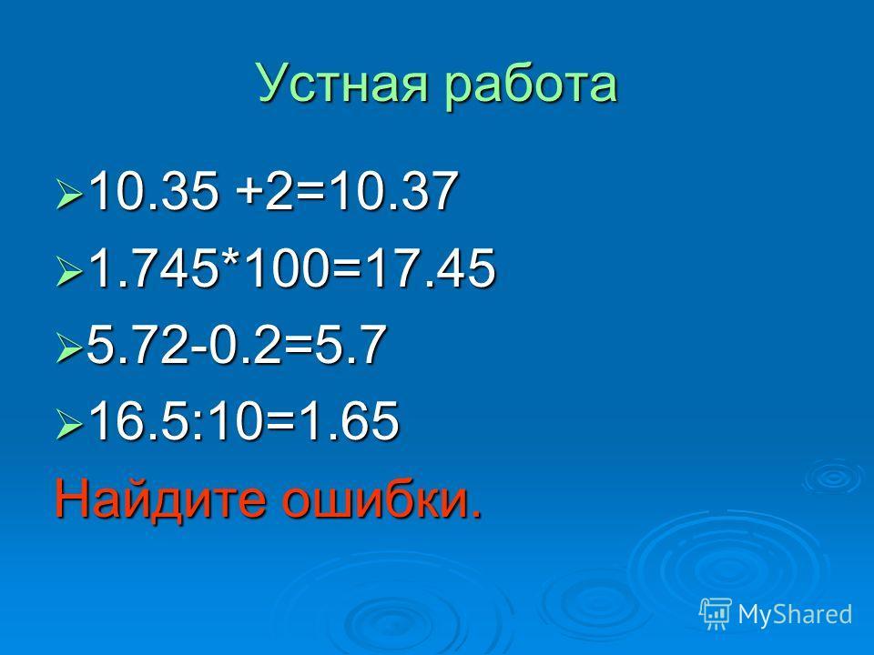 Устная работа 10.35 +2=10.37 1.745*100=17.45 5.72-0.2=5.7 16.5:10=1.65 Найдите ошибки.