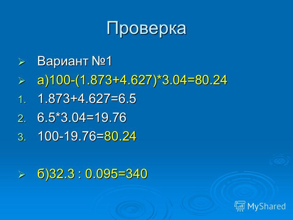 Проверка Вариант 1 Вариант 1 а)100-(1.873+4.627)*3.04=80.24 а)100-(1.873+4.627)*3.04=80.24 1. 1.873+4.627=6.5 2. 6.5*3.04=19.76 3. 100-19.76=80.24 б)32.3 : 0.095=340 б)32.3 : 0.095=340