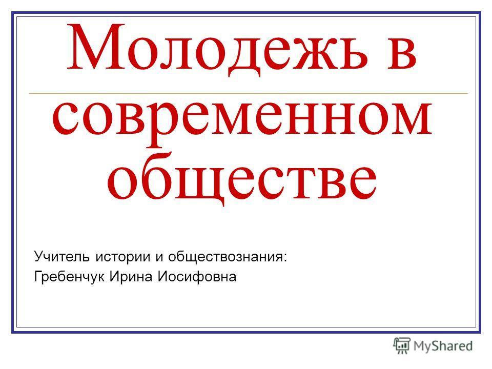 Молодежь в современном обществе Учитель истории и обществознания: Гребенчук Ирина Иосифовна