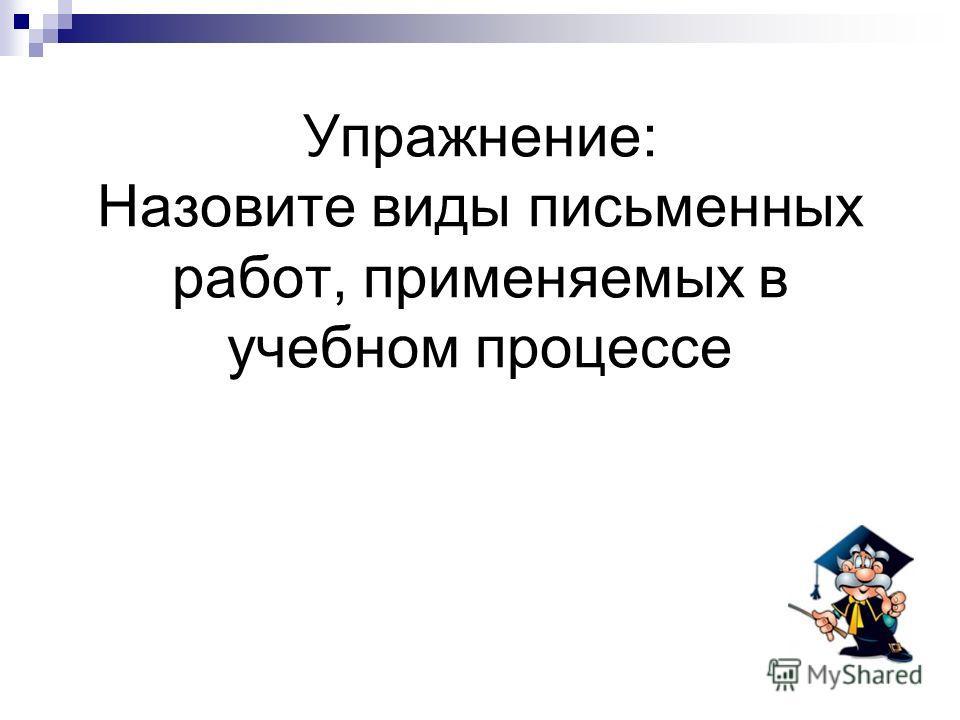 Упражнение: Назовите виды письменных работ, применяемых в учебном процессе