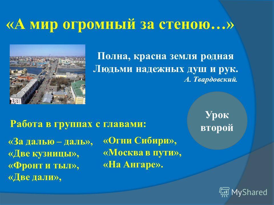 Урок второй «А мир огромный за стеною…» Полна, красна земля родная Людьми надежных душ и рук. А. Твардовский. «За далью – даль», «Две кузницы», «Фронт и тыл», «Две дали», «Огни Сибири», «Москва в пути», «На Ангаре». Работа в группах с главами: