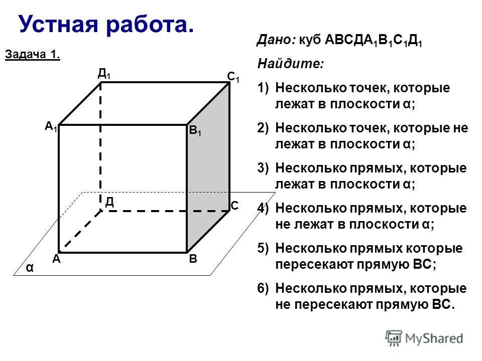 Устная работа. АВ С Д А1А1 В1В1 С1С1 Д1Д1 α Дано: куб АВСДА 1 В 1 С 1 Д 1 Найдите: 1)Несколько точек, которые лежат в плоскости α; 2)Несколько точек, которые не лежат в плоскости α; 3)Несколько прямых, которые лежат в плоскости α; 4)Несколько прямых,