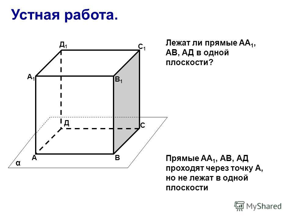 Устная работа. АВ С Д А1А1 В1В1 С1С1 Д1Д1 α Прямые АА 1, АВ, АД проходят через точку А, но не лежат в одной плоскости Лежат ли прямые АА 1, АВ, АД в одной плоскости?