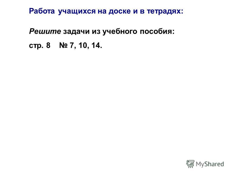 Решите задачи из учебного пособия: стр. 8 7, 10, 14. Работа учащихся на доске и в тетрадях: