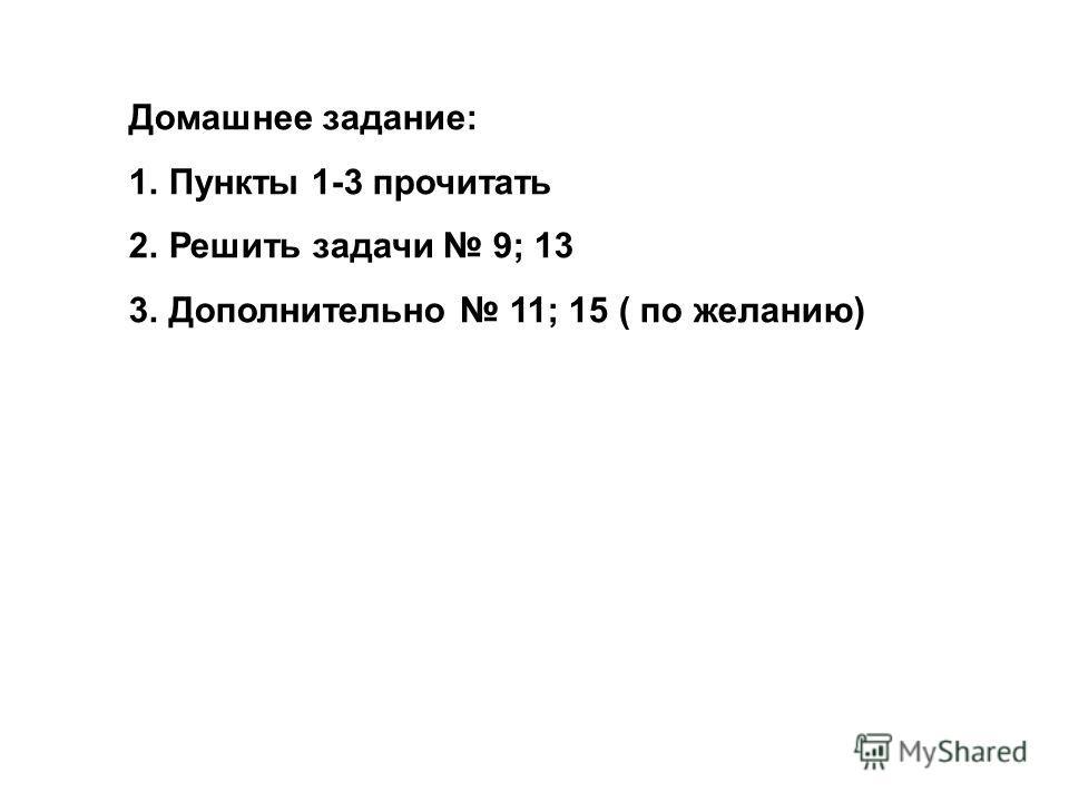 Домашнее задание: 1.Пункты 1-3 прочитать 2.Решить задачи 9; 13 3.Дополнительно 11; 15 ( по желанию)