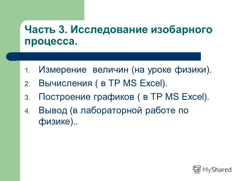 Часть 3. Исследование изобарного процесса. 1. Измерение величин (на уроке физики). 2. Вычисления ( в ТР MS Excel). 3. Построение графиков ( в ТР MS Excel). 4. Вывод (в лабораторной работе по физике)..