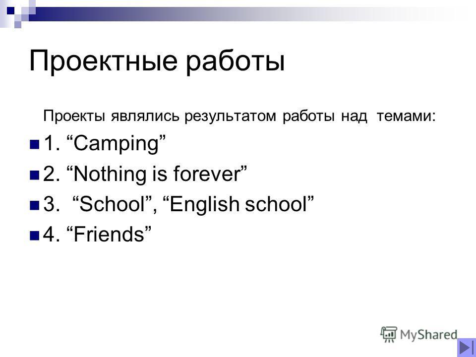 Проектные работы Проекты являлись результатом работы над темами: 1. Camping 2. Nothing is forever 3. School, English school 4. Friends