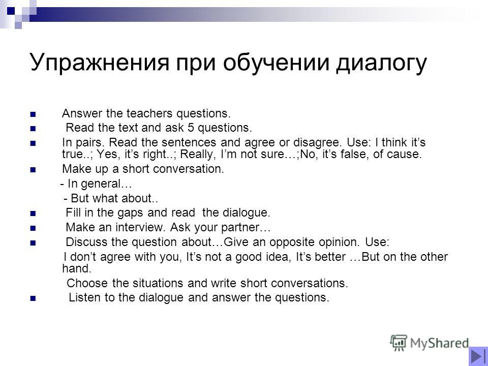 Упражнения при обучении диалогу Answer the teachers questions. Read the text and ask 5 questions. In pairs. Read the sentences and agree or disagree. Use: I think its true..; Yes, its right..; Really, Im not sure…;No, its false, of cause. Make up a s