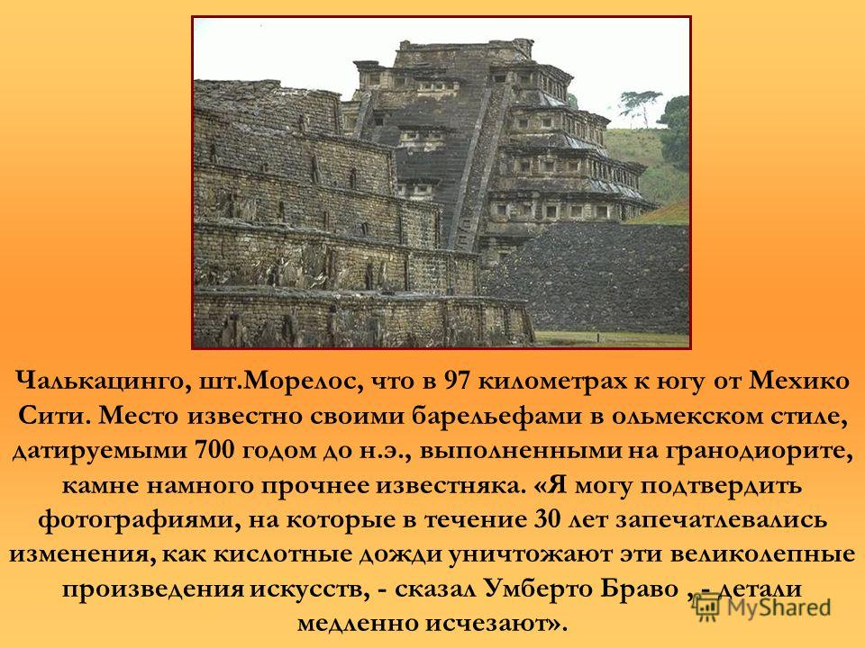 Чалькацинго, шт.Морелос, что в 97 километрах к югу от Мехико Сити. Место известно своими барельефами в ольмекском стиле, датируемыми 700 годом до н.э., выполненными на гранодиорите, камне намного прочнее известняка. «Я могу подтвердить фотографиями,