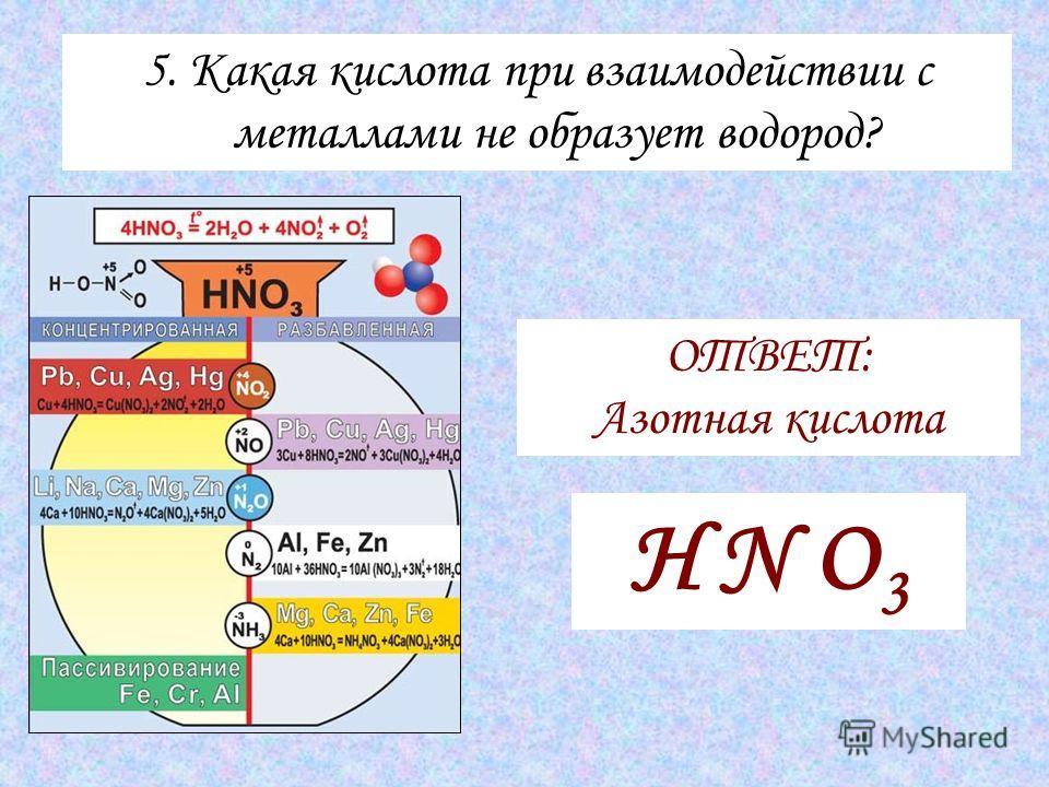 5. Какая кислота при взаимодействии с металлами не образует водород? ОТВЕТ: Азотная кислота H N O 3