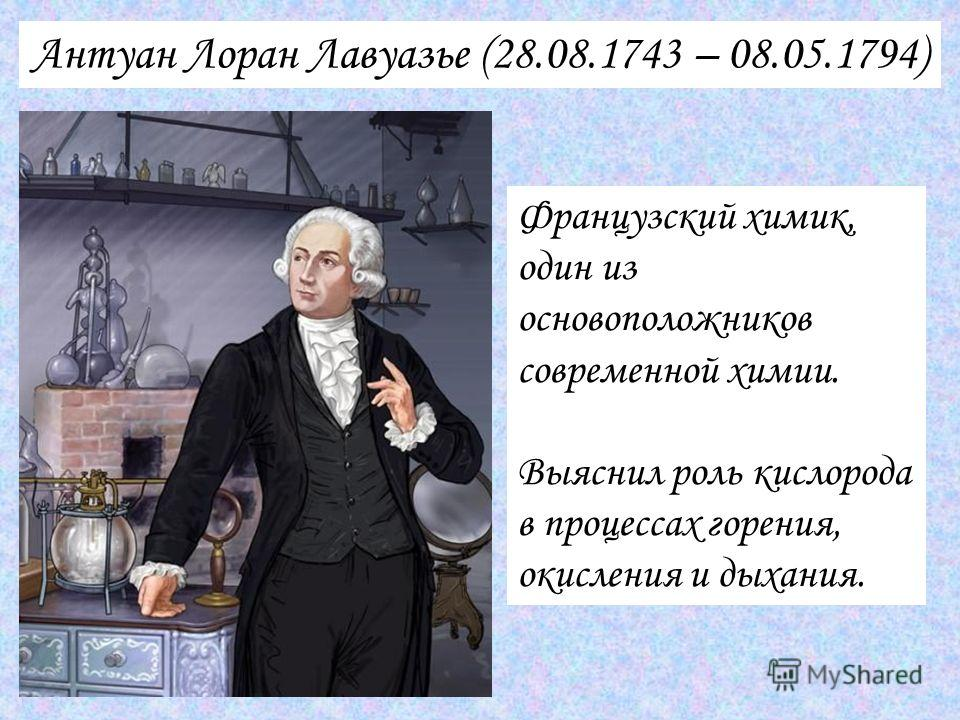 Антуан Лоран Лавуазье (28.08.1743 – 08.05.1794) Французский химик, один из основоположников современной химии. Выяснил роль кислорода в процессах горения, окисления и дыхания.