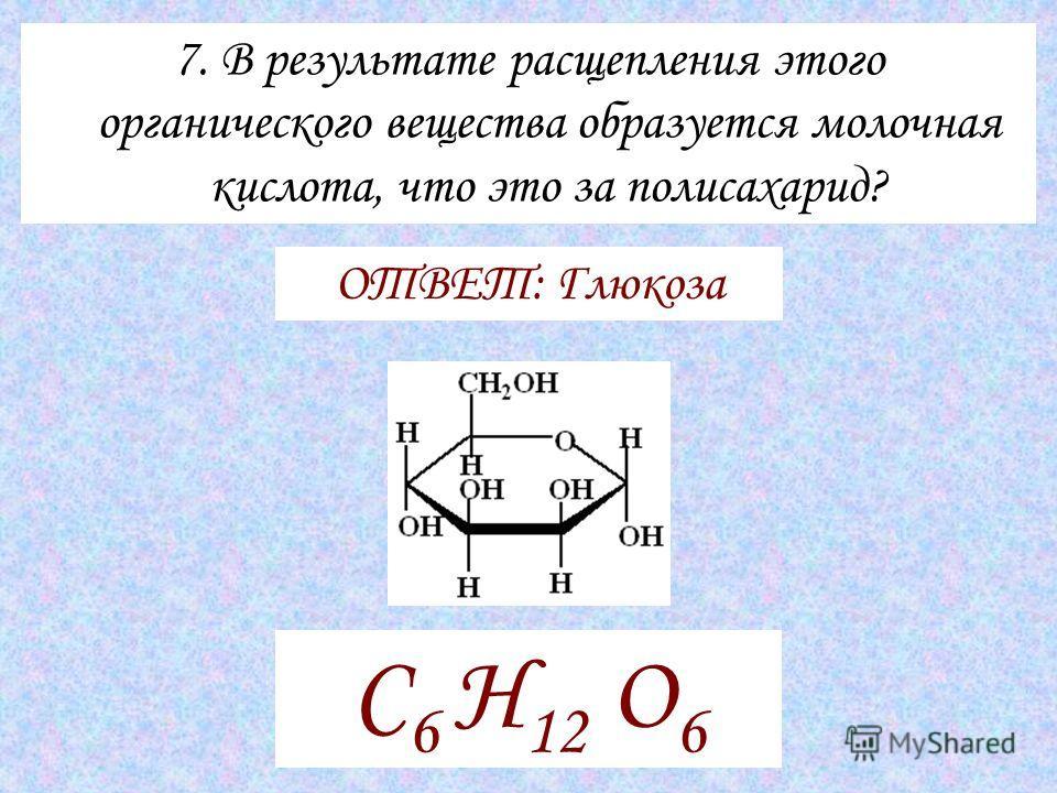 7. В результате расщепления этого органического вещества образуется молочная кислота, что это за полисахарид? ОТВЕТ: Глюкоза С 6 H 12 O 6