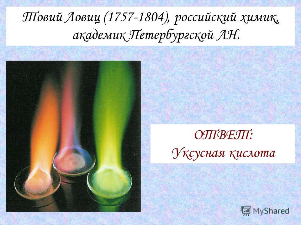 Товий Ловиц (1757-1804), российский химик, академик Петербургской АН. ОТВЕТ: Уксусная кислота