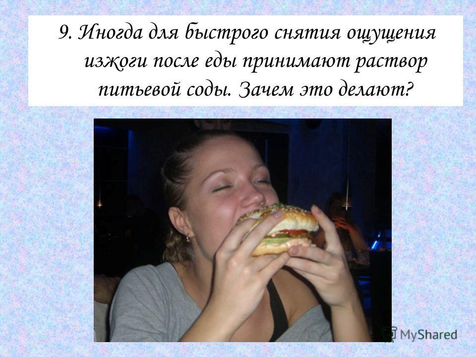 9. Иногда для быстрого снятия ощущения изжоги после еды принимают раствор питьевой соды. Зачем это делают?