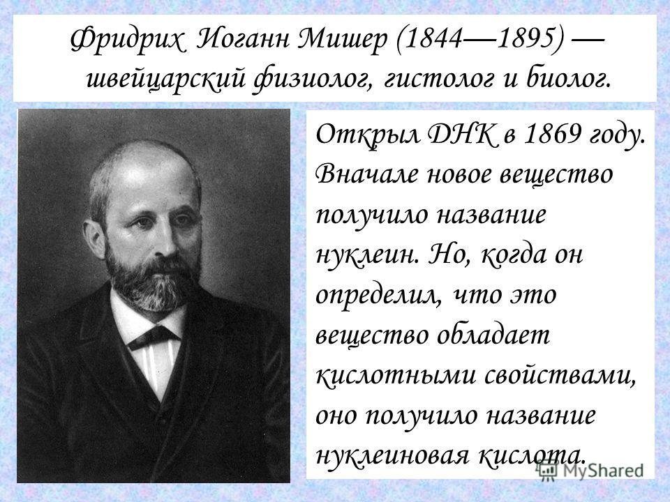 Фридрих Иоганн Мишер (18441895) швейцарский физиолог, гистолог и биолог. Открыл ДНК в 1869 году. Вначале новое вещество получило название нуклеин. Но, когда он определил, что это вещество обладает кислотными свойствами, оно получило название нуклеино