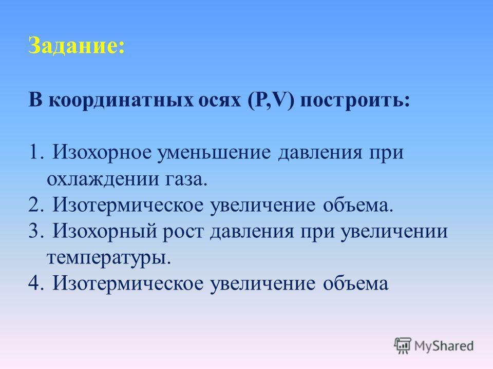 Задание: В координатных осях (P,V) построить: 1. Изохорное уменьшение давления при охлаждении газа. 2. Изотермическое увеличение объема. 3. Изохорный рост давления при увеличении температуры. 4. Изотермическое увеличение объема