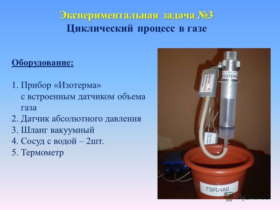 Экспериментальная задача 3 Циклический процесс в газе Оборудование: 1. Прибор «Изотерма» с встроенным датчиком объема газа 2. Датчик абсолютного давления 3. Шланг вакуумный 4. Сосуд с водой – 2шт. 5. Термометр