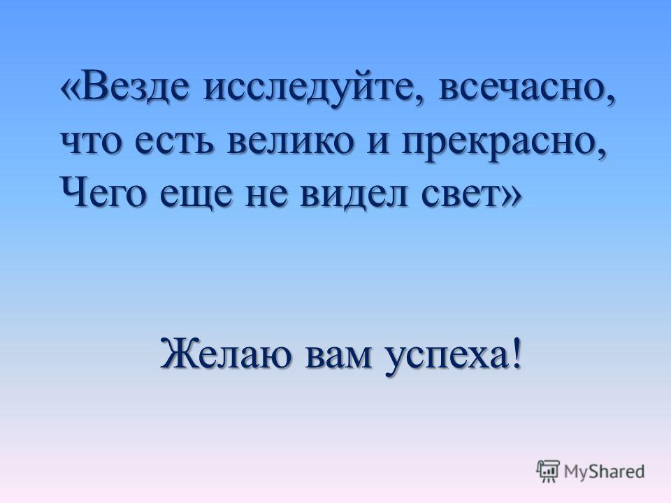«Везде исследуйте, всечасно, что есть велико и прекрасно, Чего еще не видел свет» Желаю вам успеха! Желаю вам успеха!