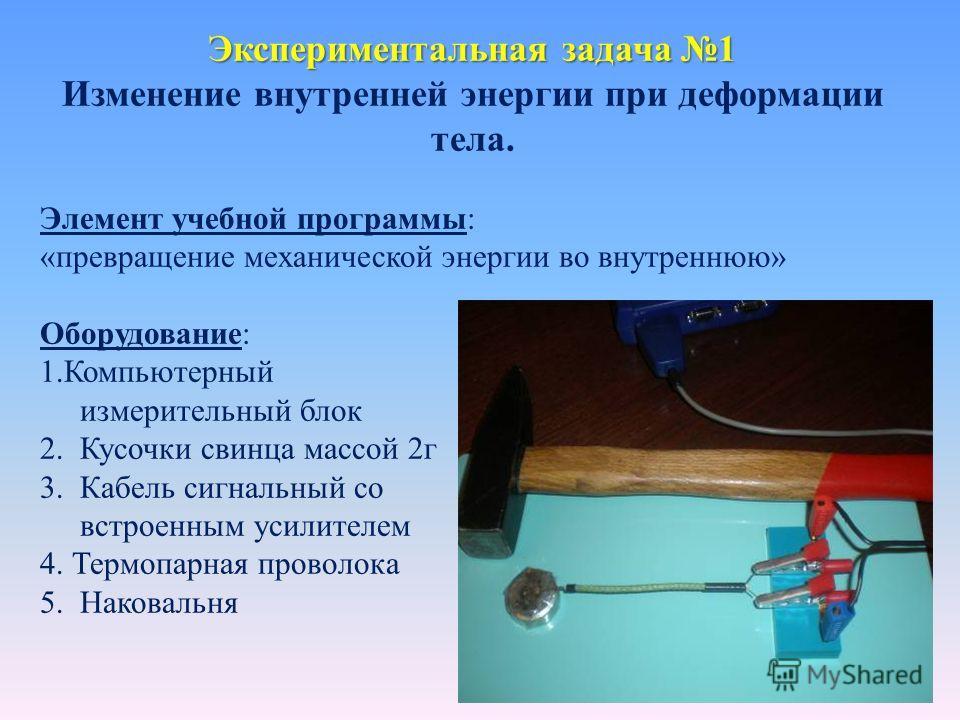 Экспериментальная задача 1 Изменение внутренней энергии при деформации тела. Элемент учебной программы: «превращение механической энергии во внутреннюю» Оборудование: 1.Компьютерный измерительный блок 2. Кусочки свинца массой 2г 3. Кабель сигнальный