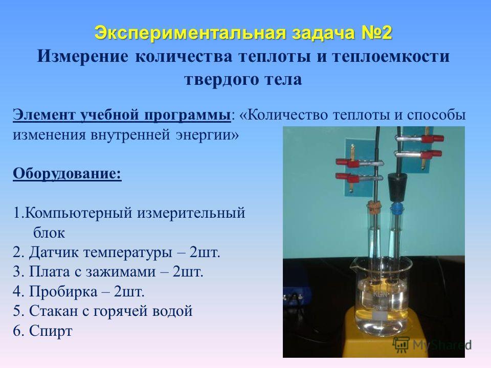 Экспериментальная задача 2 Измерение количества теплоты и теплоемкости твердого тела Элемент учебной программы: «Количество теплоты и способы изменения внутренней энергии» Оборудование: 1.Компьютерный измерительный блок 2. Датчик температуры – 2шт. 3