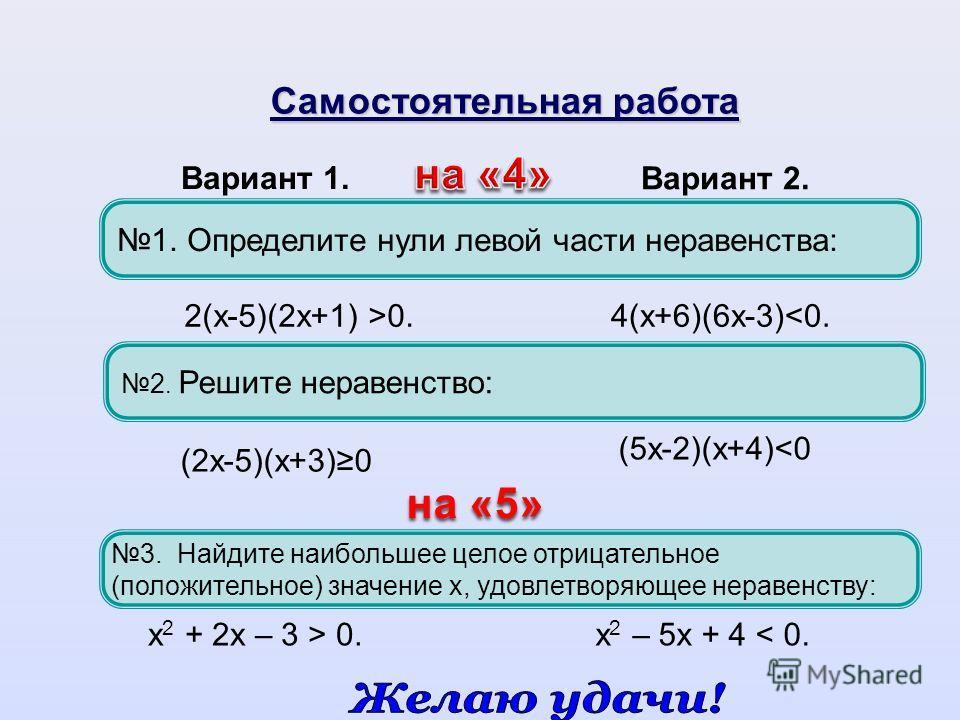 1. Определите нули левой части неравенства: 3. Найдите наибольшее целое отрицательное (положительное) значение х, удовлетворяющее неравенству: Вариант 1. Вариант 2. Самостоятельная работа на «5» 2(х-5)(2х+1) >0.4(х+6)(6х-3)