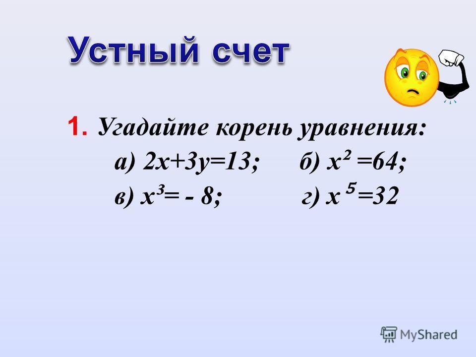 1. Угадайте корень уравнения: а) 2х+3у=13; б) х ² =64; в) х ³ = - 8; г) х =32