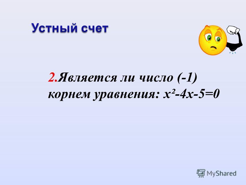 2.Является ли число (-1) корнем уравнения: х²-4х-5=0