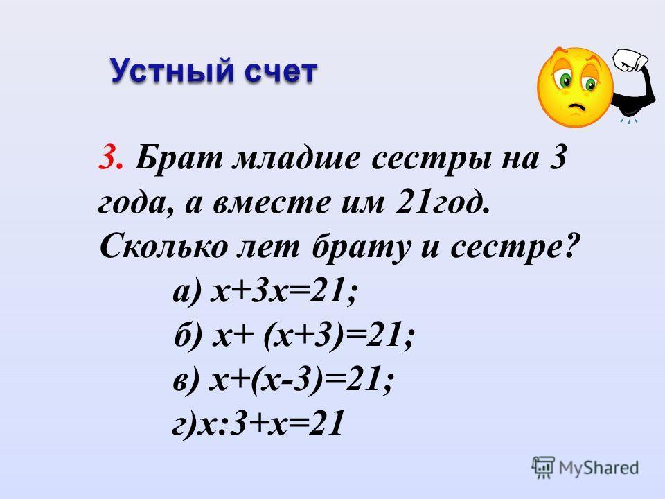 3. Брат младше сестры на 3 года, а вместе им 21год. Сколько лет брату и сестре? а) х+3х=21; б) х+ (х+3)=21; в) х+(х-3)=21; г)х:3+х=21