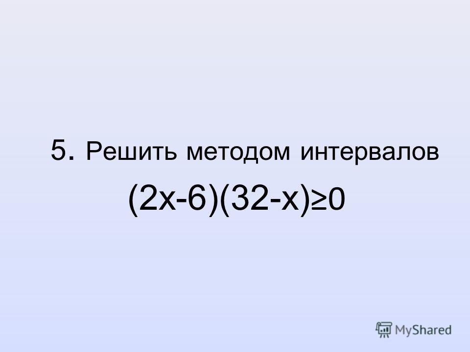 5. Решить методом интервалов (2х-6)(32-х) 0