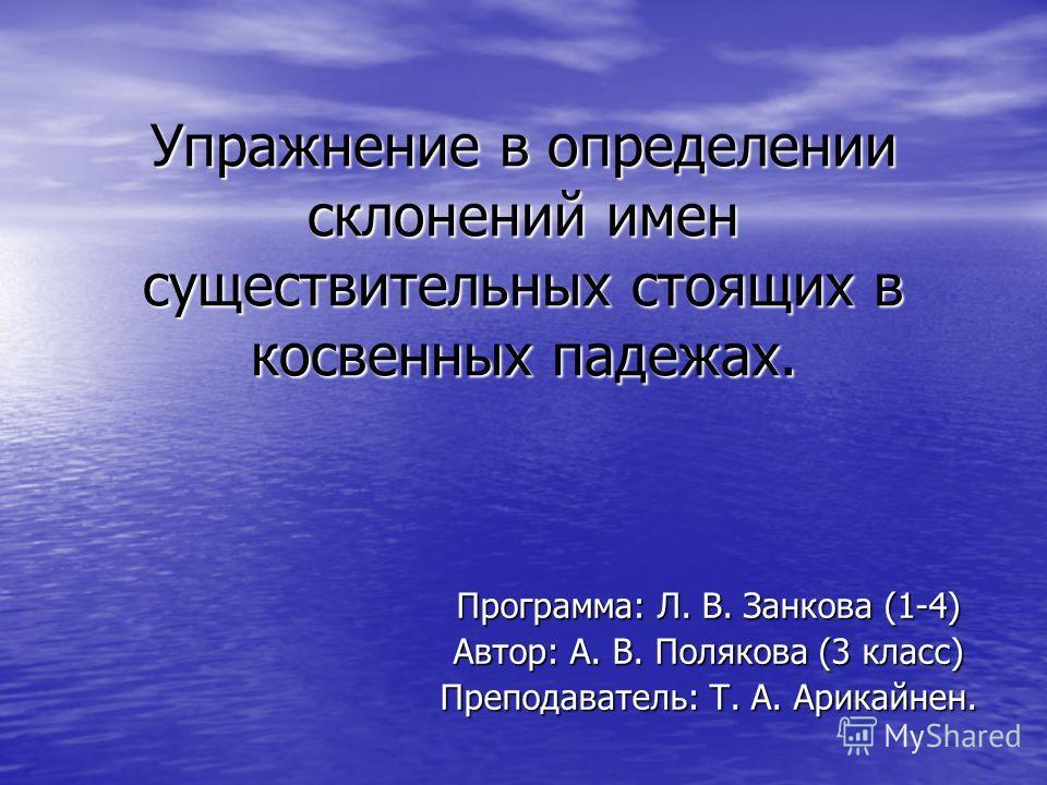 Упражнение в определении склонений имен существительных стоящих в косвенных падежах. Программа: Л. В. Занкова (1-4) Автор: А. В. Полякова (3 класс) Преподаватель: Т. А. Арикайнен.