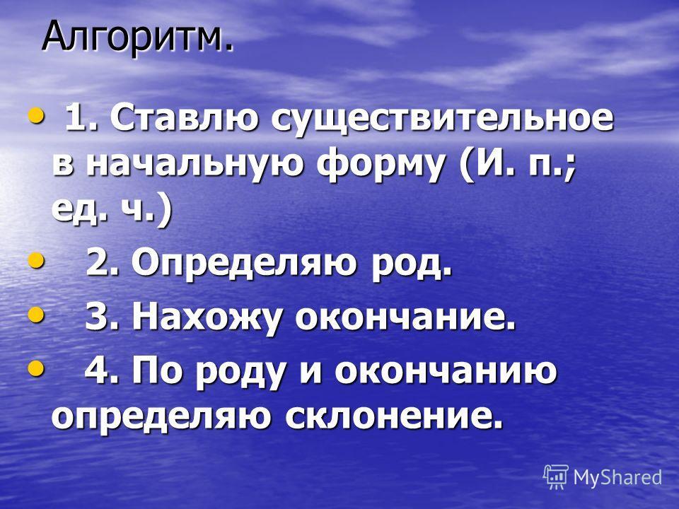 Алгоритм. 1. Ставлю существительное в начальную форму (И. п.; ед. ч.) 1. Ставлю существительное в начальную форму (И. п.; ед. ч.) 2. Определяю род. 2. Определяю род. 3. Нахожу окончание. 3. Нахожу окончание. 4. По роду и окончанию определяю склонение