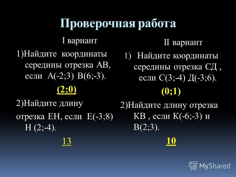 Проверочная работа I вариант 1)Найдите координаты середины отрезка АВ, если А(-2;3) В(6;-3). (2;0) 2)Найдите длину отрезка ЕН, если Е(-3;8) Н (2;-4). 13 II вариант 1) Найдите координаты середины отрезка СД, если С(3;-4) Д(-3;6). (0;1) 2)Найдите длину