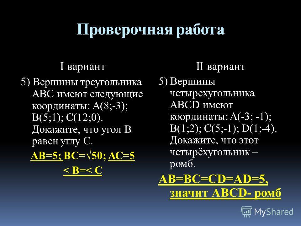 Проверочная работа I вариант 5 ) Вершины треугольника АВС имеют следующие координаты: А(8;-3); В(5;1); С(12;0). Докажите, что угол В равен углу С. АВ=5; ВС=50; АС=5 < В=< С II вариант 5) Вершины четырехугольника ABCD имеют координаты: A(-3; -1); B(1;