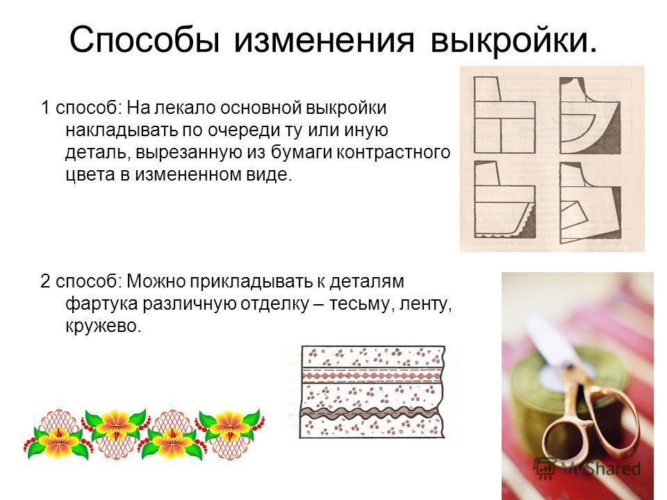Способы изменения выкройки. 1 способ: На лекало основной выкройки накладывать по очереди ту или иную деталь, вырезанную из бумаги контрастного цвета в измененном виде. 2 способ: Можно прикладывать к деталям фартука различную отделку – тесьму, ленту,