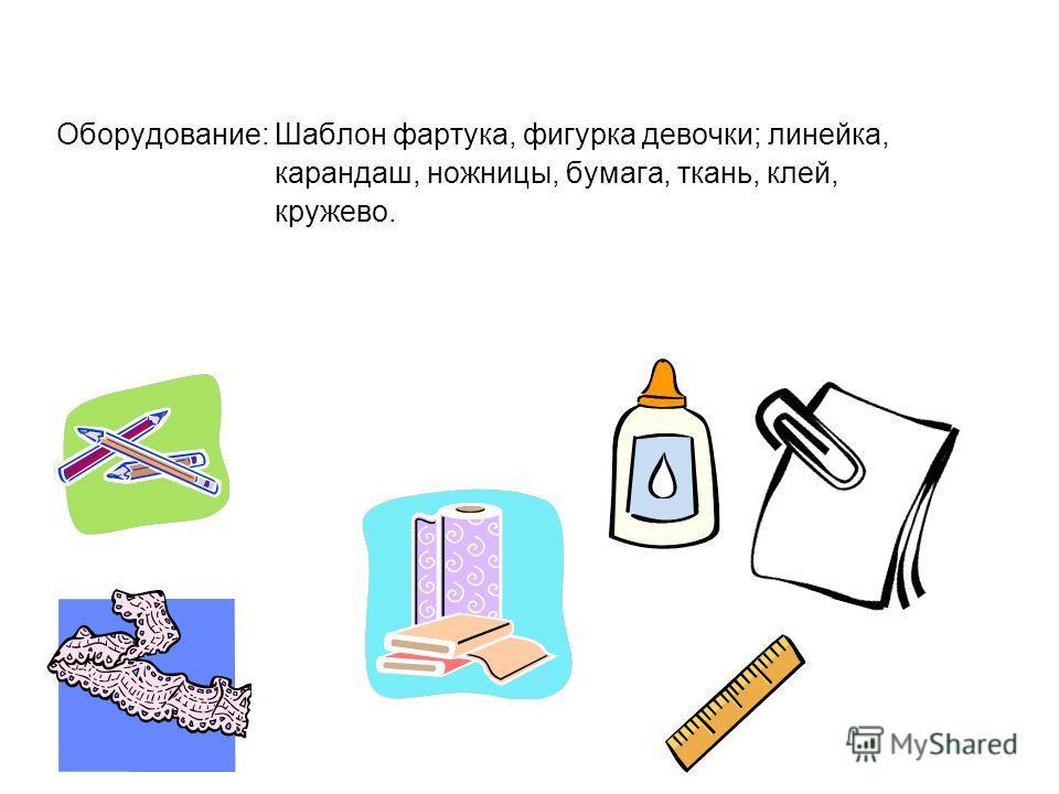 Оборудование: Шаблон фартука, фигурка девочки; линейка, карандаш, ножницы, бумага, ткань, клей, кружево.