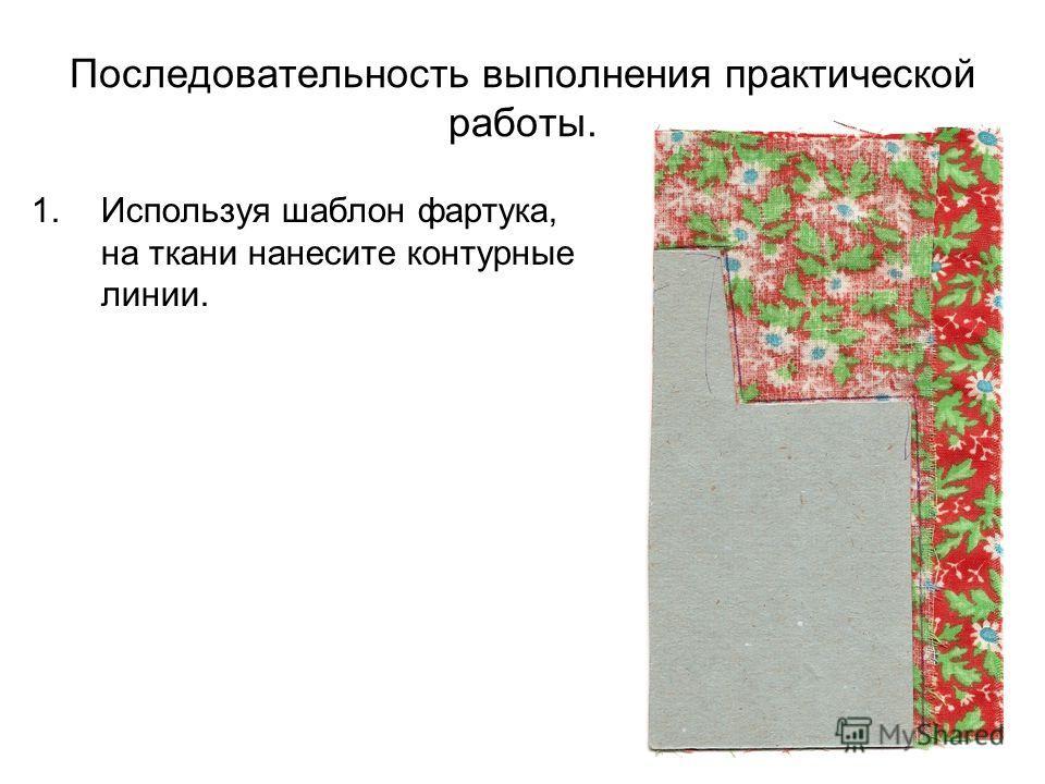 Последовательность выполнения практической работы. 1.Используя шаблон фартука, на ткани нанесите контурные линии.