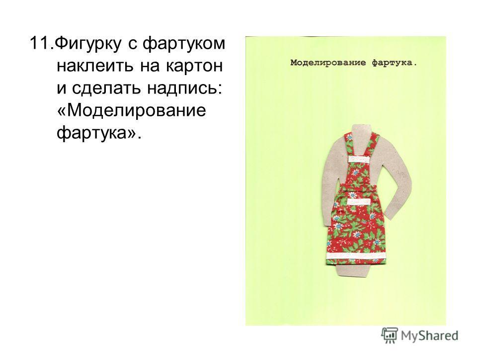 11.Фигурку с фартуком наклеить на картон и сделать надпись: «Моделирование фартука».