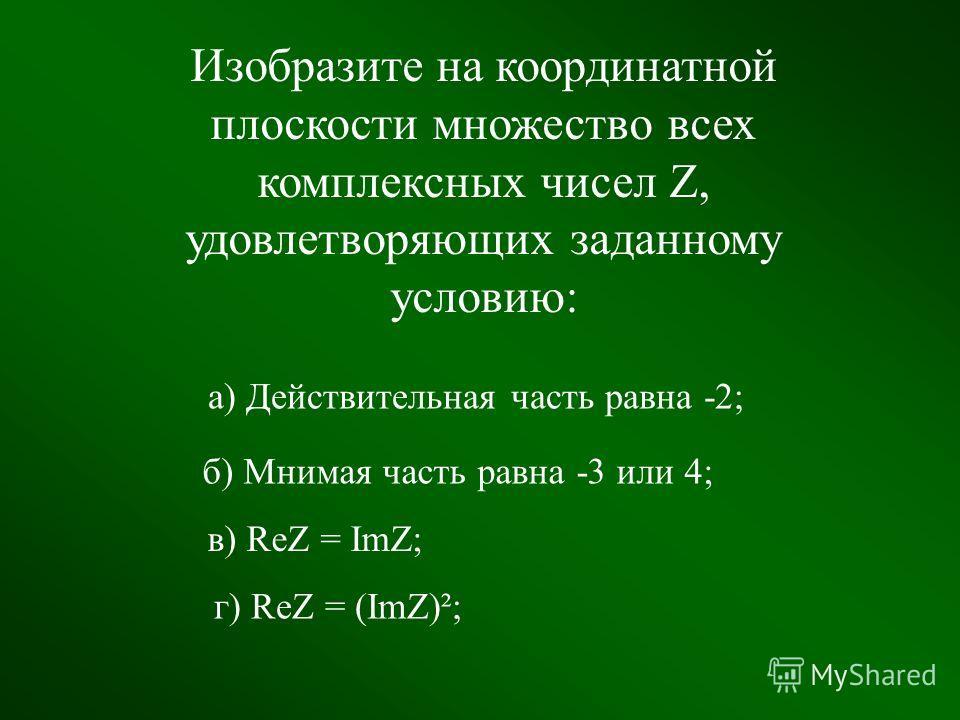 Устная работа 1) ImZ = 2 2) ReZ = -1 3) ImZ >0 4) ReZ 3 Im Re i 2i2i Im Re а) б) 3 Im Re в) Re Im г)
