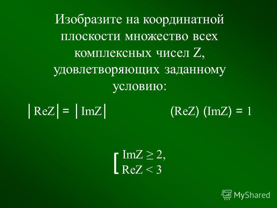 Изобразите на координатной плоскости множество всех комплексных чисел Z, удовлетворяющих заданному условию: а) Действительная часть на 4 больше мнимой части; б) Сумма действительной и мнимой части равна 4; в) Сумма квадратов действительной и мнимой ч